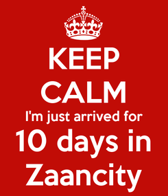Poster: KEEP CALM I'm just arrived for 10 days in Zaancity