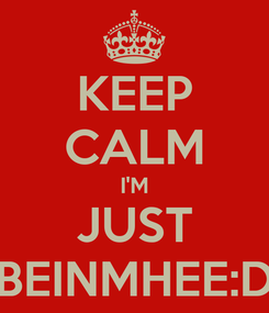 Poster: KEEP CALM I'M JUST BEINMHEE:D