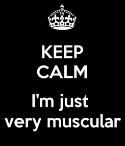 Poster: KEEP CALM  I'm just  very muscular