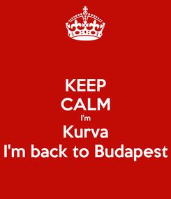 Poster: KEEP CALM I'm Kurva I'm back to Budapest