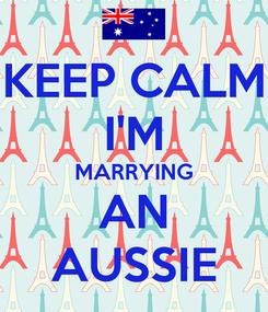 Poster: KEEP CALM I'M MARRYING AN AUSSIE