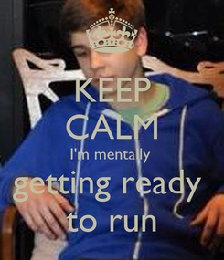 Poster: KEEP CALM I'm mentally  getting ready  to run
