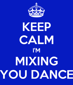Poster: KEEP CALM I'M MIXING YOU DANCE