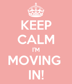 Poster: KEEP CALM I'M MOVING  IN!