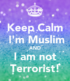 Poster: Keep Calm  I'm Muslim AND I am not Terrorist!