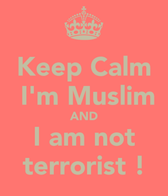 Poster: Keep Calm  I'm Muslim AND I am not terrorist !