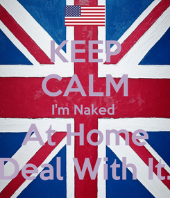 Poster: KEEP CALM I'm Naked  At Home Deal With It.