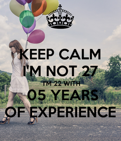 Poster: KEEP CALM I'M NOT 27  I'M 22 WITH  05 YEARS OF EXPERIENCE