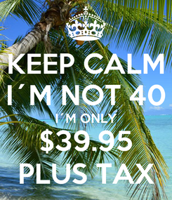 Poster: KEEP CALM I´M NOT 40 I´M ONLY $39.95 PLUS TAX