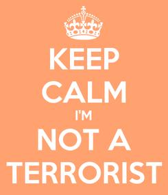 Poster: KEEP CALM I'M NOT A TERRORIST