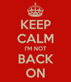 Poster: KEEP CALM I'M NOT BACK ON