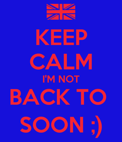 Poster: KEEP CALM I'M NOT BACK TO  SOON ;)