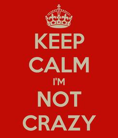 Poster: KEEP CALM I'M NOT CRAZY