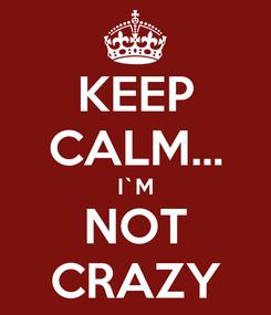 Poster: KEEP CALM... I`M NOT CRAZY