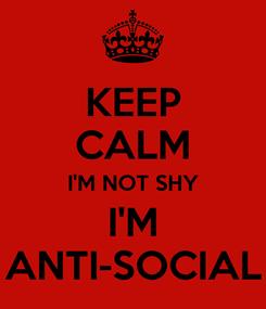 Poster: KEEP CALM I'M NOT SHY I'M ANTI-SOCIAL