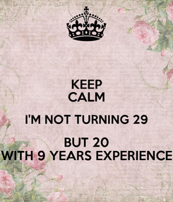 Poster: KEEP CALM I'M NOT TURNING 29 BUT 20 WITH 9 YEARS EXPERIENCE