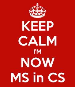 Poster: KEEP CALM I'M NOW MS in CS