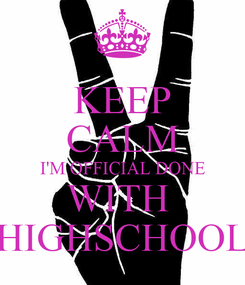 Poster: KEEP CALM I'M OFFICIAL DONE WITH  HIGHSCHOOL