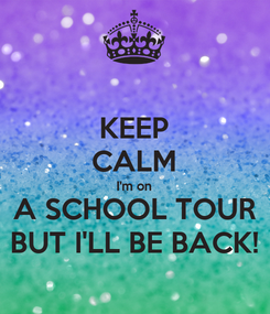 Poster: KEEP CALM I'm on A SCHOOL TOUR BUT I'LL BE BACK!