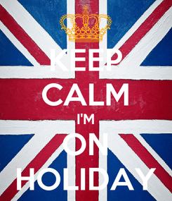 Poster: KEEP CALM I'M ON HOLIDAY