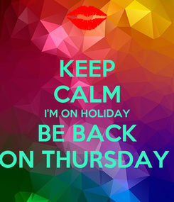Poster: KEEP CALM I'M ON HOLIDAY BE BACK ON THURSDAY