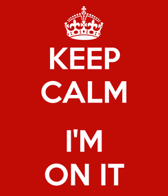 Poster: KEEP CALM  I'M ON IT
