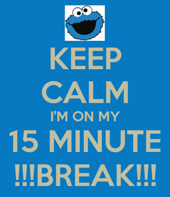 Poster: KEEP CALM I'M ON MY 15 MINUTE !!!BREAK!!!