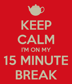 Poster: KEEP CALM I'M ON MY 15 MINUTE BREAK