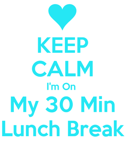 Poster: KEEP CALM I'm On  My 30 Min Lunch Break
