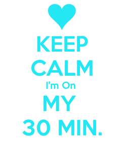 Poster: KEEP CALM I'm On  MY  30 MIN.