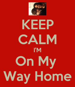 Poster: KEEP CALM I'M On My  Way Home
