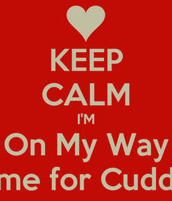 Poster: KEEP CALM I'M On My Way Home for Cuddles