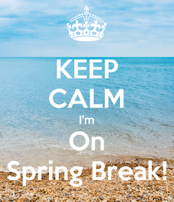 Poster: KEEP CALM I'm On Spring Break!