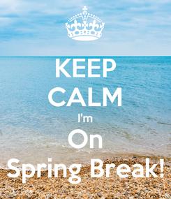 Poster: KEEP CALM I'm On Spring Break!