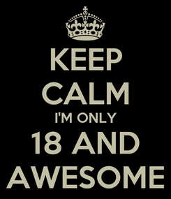 Poster: KEEP CALM I'M ONLY 18 AND AWESOME