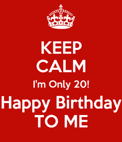 Poster: KEEP CALM I'm Only 20! Happy Birthday TO ME