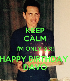 Poster: KEEP CALM I'M ONLY 33!! HAPPY BIRTHDAY  DAVO