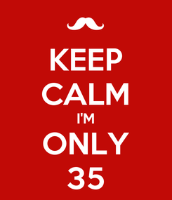 Poster: KEEP CALM I'M ONLY 35