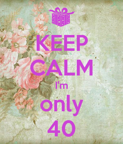 Poster: KEEP CALM I'm only 40