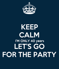 Poster: KEEP CALM I'M ONLY 40 years LET'S GO FOR THE PARTY