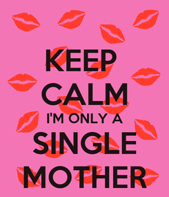Poster: KEEP  CALM I'M ONLY A SINGLE MOTHER