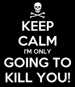 Poster: KEEP CALM I'M ONLY GOING TO KILL YOU!
