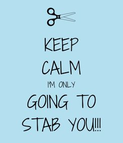 Poster: KEEP CALM I'M ONLY GOING TO STAB YOU!!!