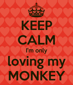 Poster: KEEP CALM I'm only loving my MONKEY