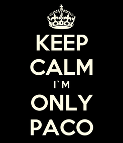 Poster: KEEP CALM I`M ONLY PACO