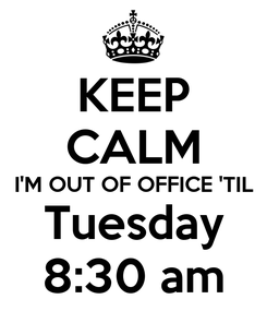 Poster: KEEP CALM I'M OUT OF OFFICE 'TIL Tuesday 8:30 am