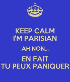 Poster: KEEP CALM I'M PARISIAN AH NON... EN FAIT TU PEUX PANIQUER