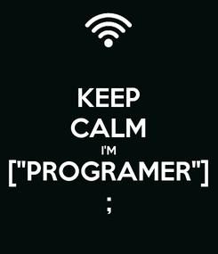 "Poster: KEEP CALM I'M [""PROGRAMER""] ;"