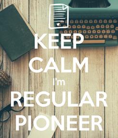 Poster: KEEP CALM I'm REGULAR PIONEER