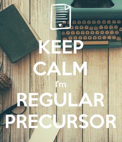 Poster: KEEP CALM I'm REGULAR PRECURSOR
